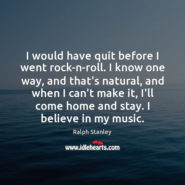 I would have quit before I went rock-n-roll. I know one way, Ralph Stanley Picture Quote