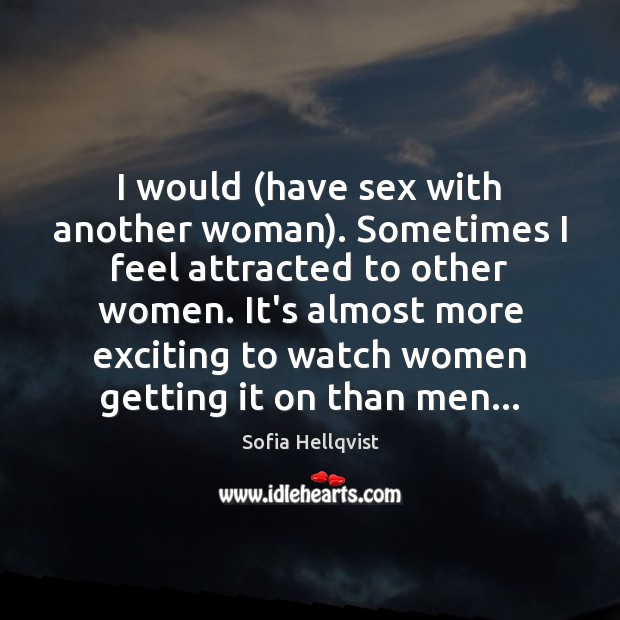 I would (have sex with another woman). Sometimes I feel attracted to Image