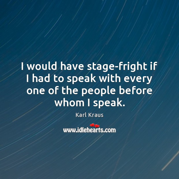 I would have stage-fright if I had to speak with every one Karl Kraus Picture Quote