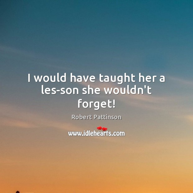 I would have taught her a lesson she wouldn't forget! Robert Pattinson Picture Quote
