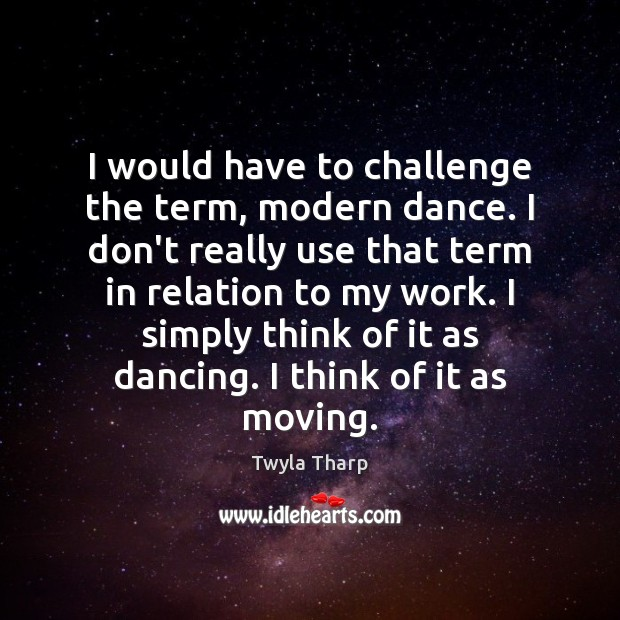 Image, I would have to challenge the term, modern dance. I don't really