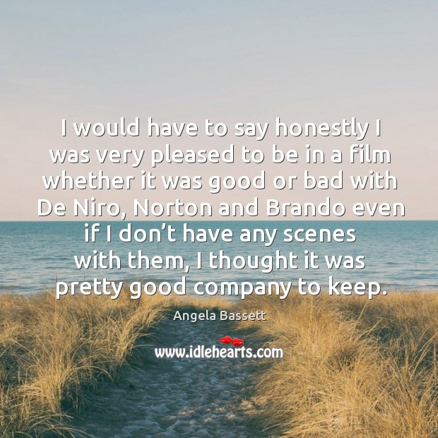 I would have to say honestly I was very pleased to be in a film whether it was good or Angela Bassett Picture Quote
