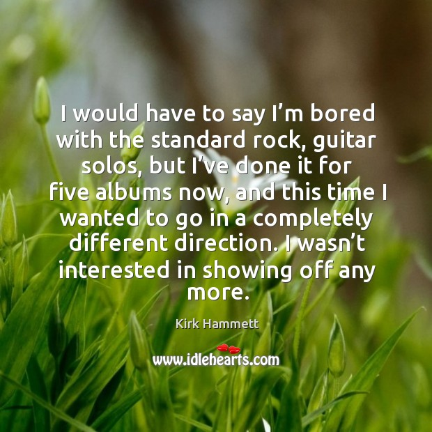 Image, I would have to say I'm bored with the standard rock, guitar solos, but I've done it for