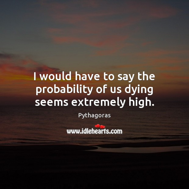 I would have to say the probability of us dying seems extremely high. Image