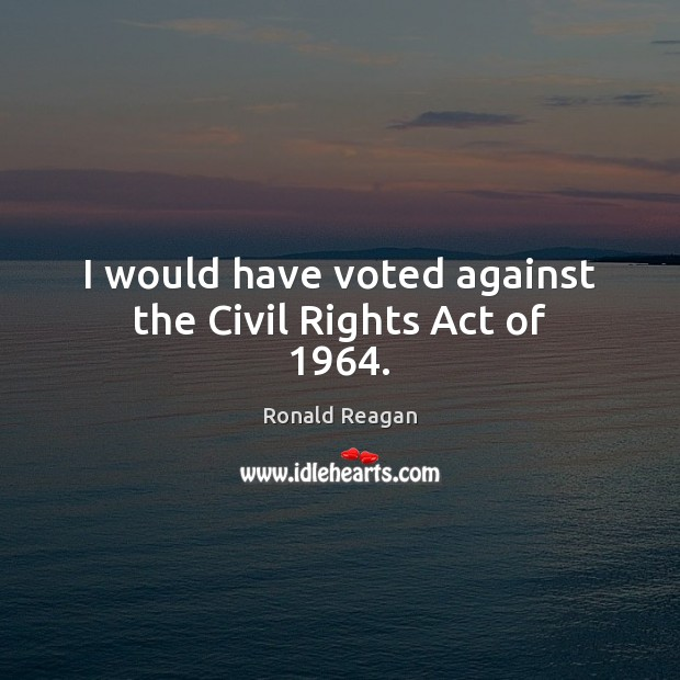 Image, I would have voted against the Civil Rights Act of 1964.