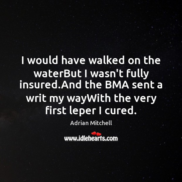 I would have walked on the waterBut I wasn't fully insured.And Image