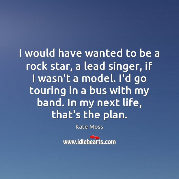 I would have wanted to be a rock star, a lead singer, Kate Moss Picture Quote