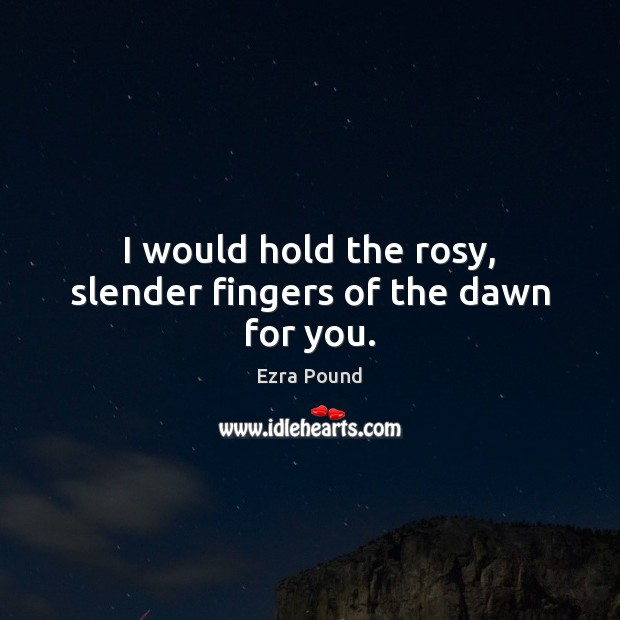 I would hold the rosy, slender fingers of the dawn for you. Ezra Pound Picture Quote