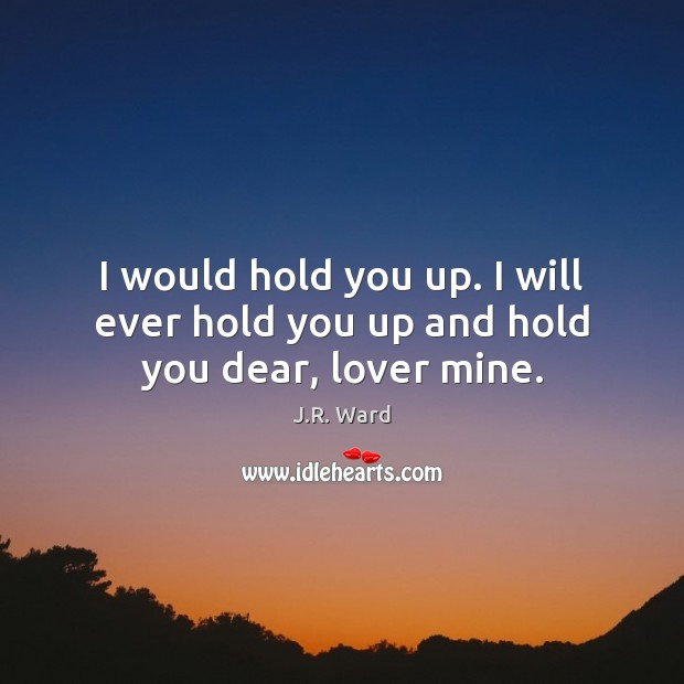 I would hold you up. I will ever hold you up and hold you dear, lover mine. Image