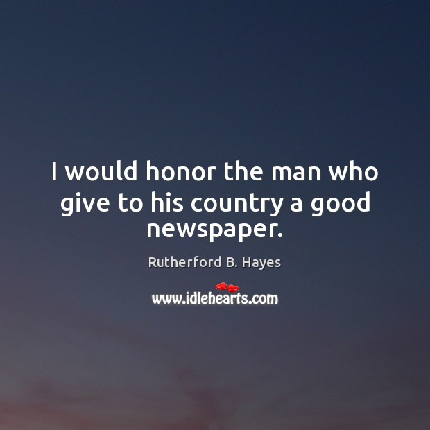 I would honor the man who give to his country a good newspaper. Rutherford B. Hayes Picture Quote