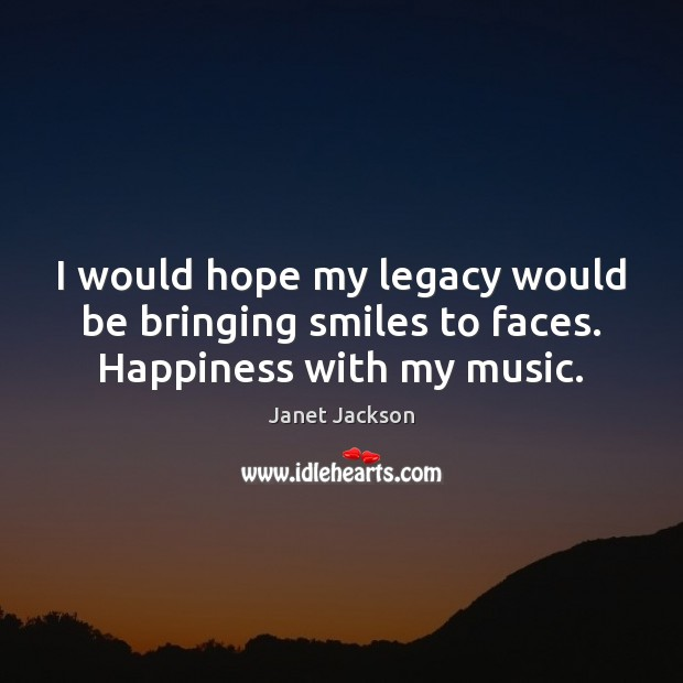 Image, I would hope my legacy would be bringing smiles to faces. Happiness with my music.