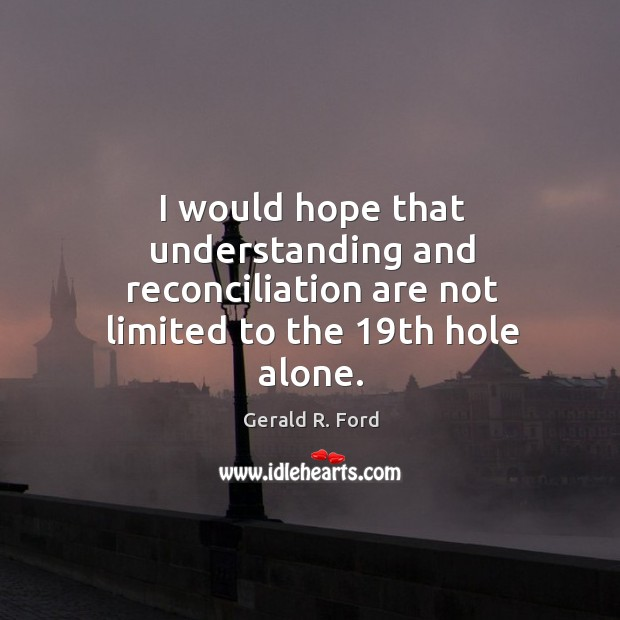 I would hope that understanding and reconciliation are not limited to the 19th hole alone. Image