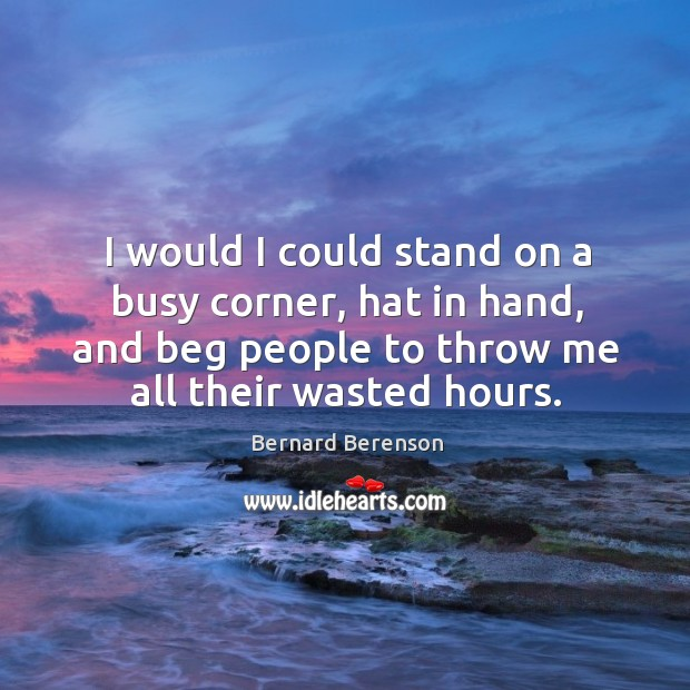 I would I could stand on a busy corner, hat in hand, and beg people to throw me all their wasted hours. Image