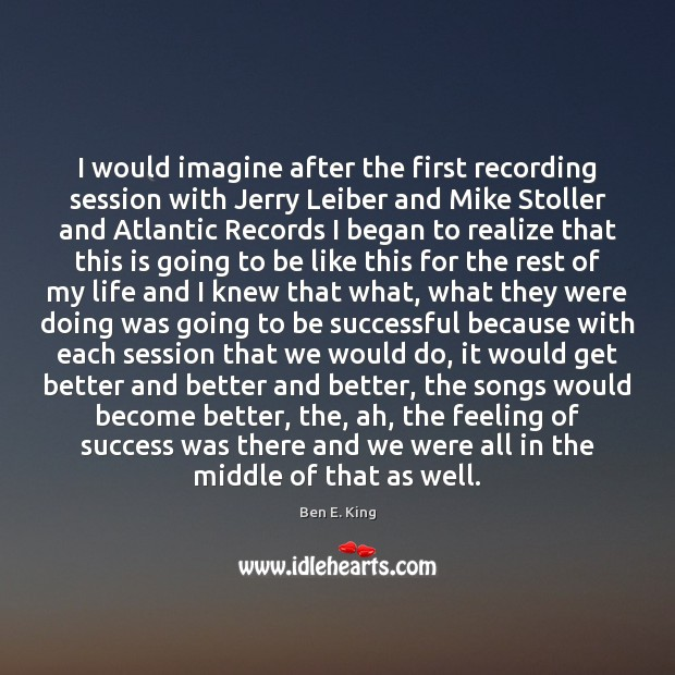 I would imagine after the first recording session with Jerry Leiber and Image