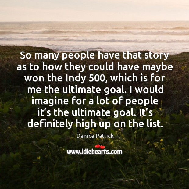 I would imagine for a lot of people it's the ultimate goal. It's definitely high up on the list. Danica Patrick Picture Quote