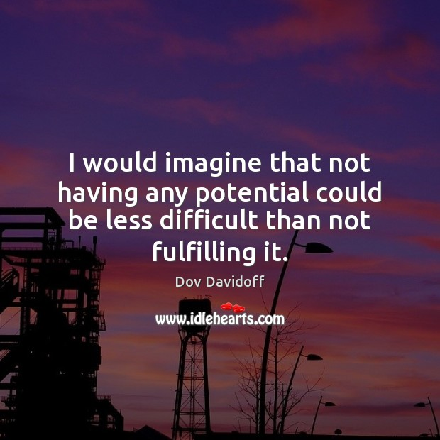 Dov Davidoff Picture Quote image saying: I would imagine that not having any potential could be less difficult