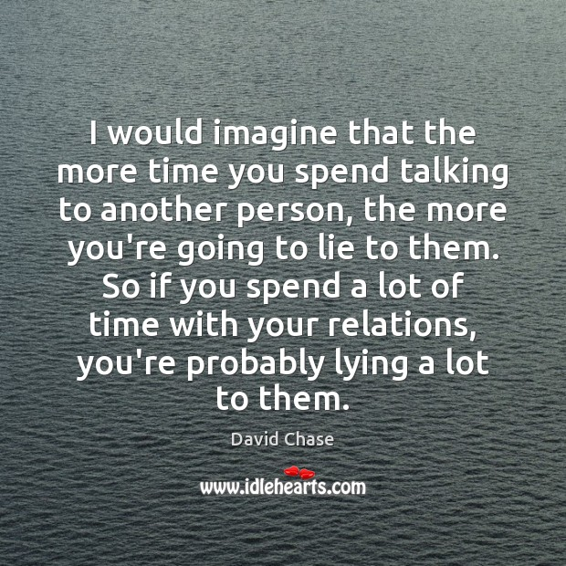 I would imagine that the more time you spend talking to another David Chase Picture Quote
