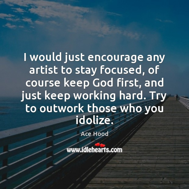 Image, I would just encourage any artist to stay focused, of course keep
