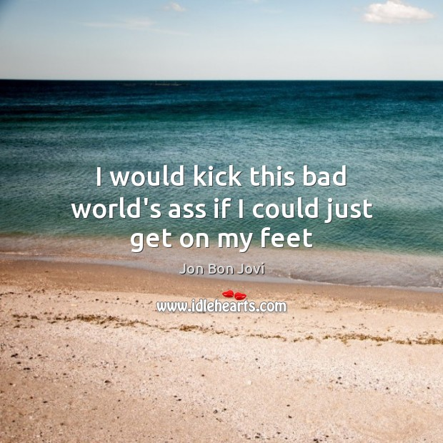 I would kick this bad world's ass if I could just get on my feet Image