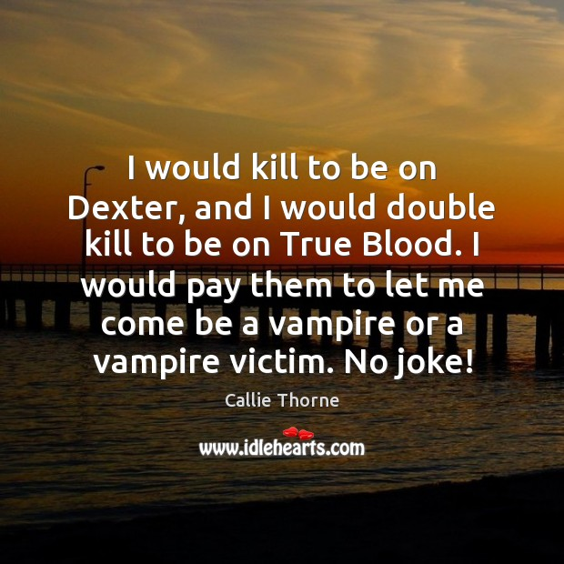 Image, I would kill to be on Dexter, and I would double kill