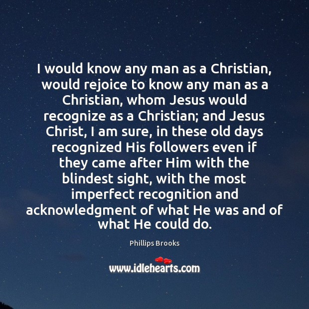 I would know any man as a Christian, would rejoice to know Phillips Brooks Picture Quote