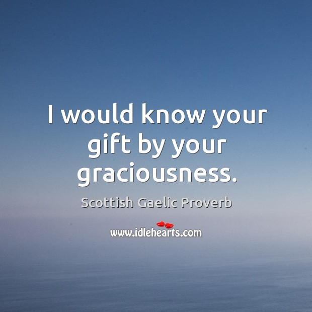 I would know your gift by your graciousness. Image