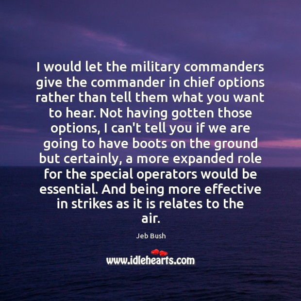 I would let the military commanders give the commander in chief options Jeb Bush Picture Quote