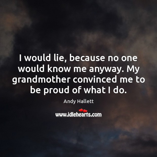 Image, I would lie, because no one would know me anyway. My grandmother