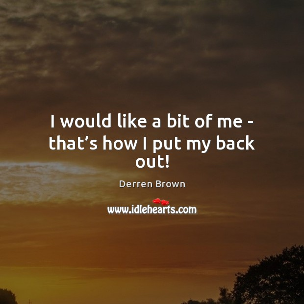 I would like a bit of me – that's how I put my back out! Derren Brown Picture Quote