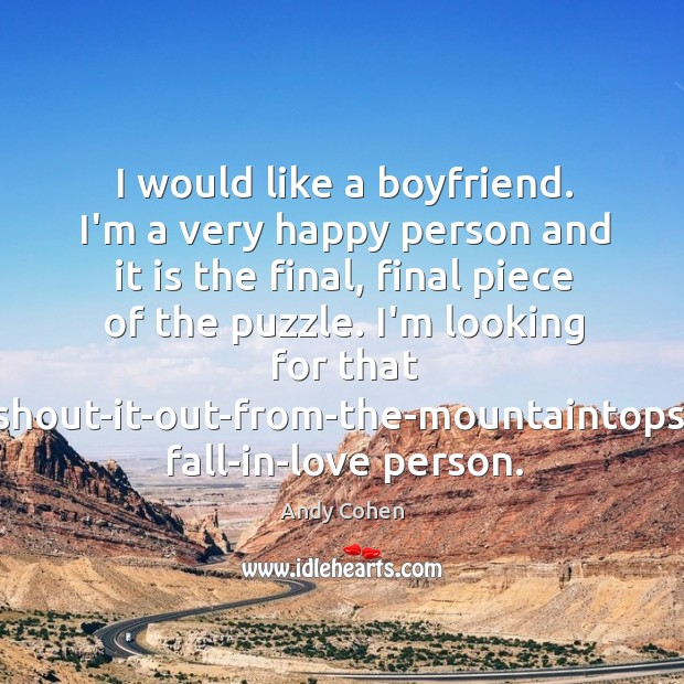I would like a boyfriend. I'm a very happy person and it Andy Cohen Picture Quote