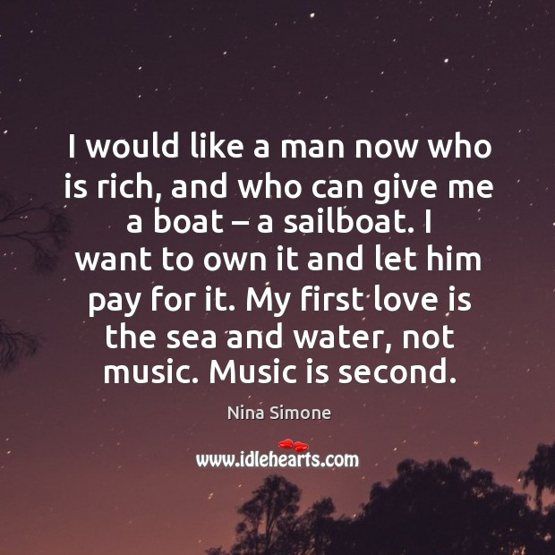 I would like a man now who is rich, and who can give me a boat – a sailboat. Nina Simone Picture Quote
