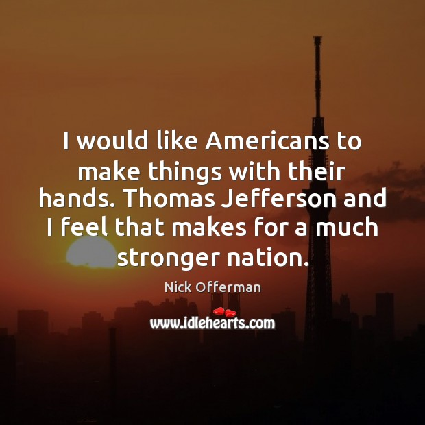 I would like Americans to make things with their hands. Thomas Jefferson Nick Offerman Picture Quote