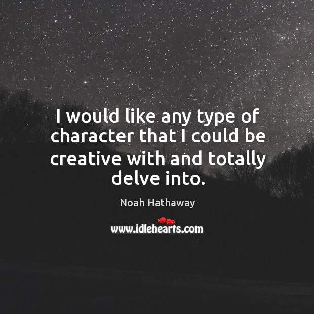 I would like any type of character that I could be creative with and totally delve into. Noah Hathaway Picture Quote