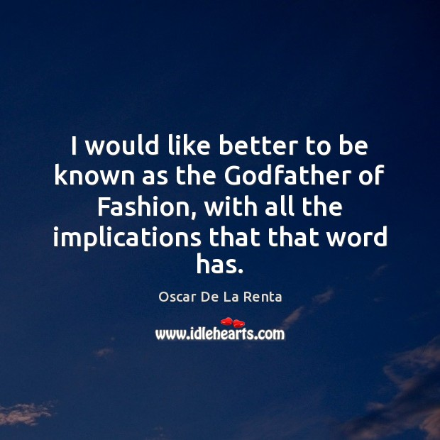 I would like better to be known as the Godfather of Fashion, Oscar De La Renta Picture Quote