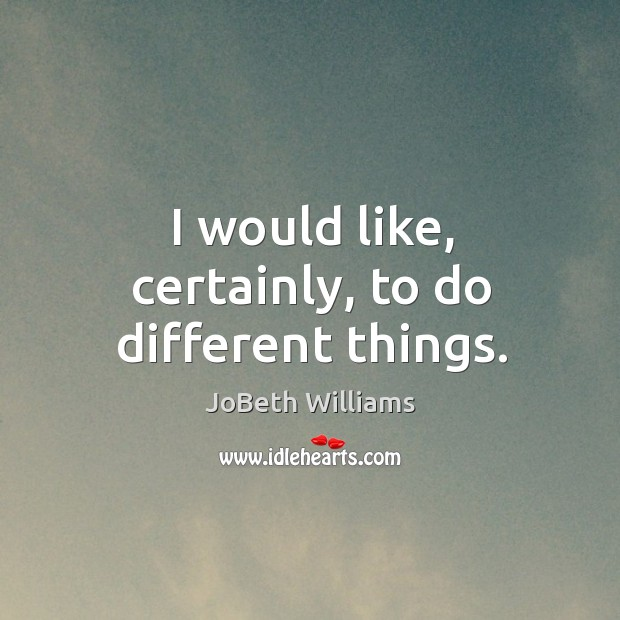I would like, certainly, to do different things. Image