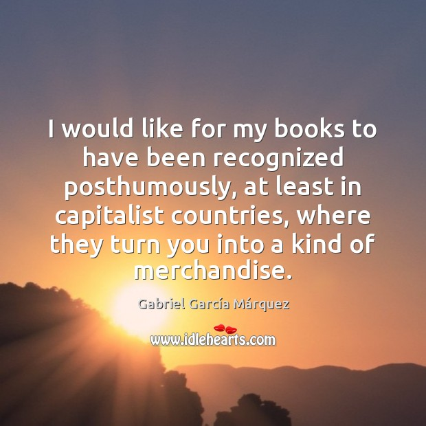 I would like for my books to have been recognized posthumously, at Image
