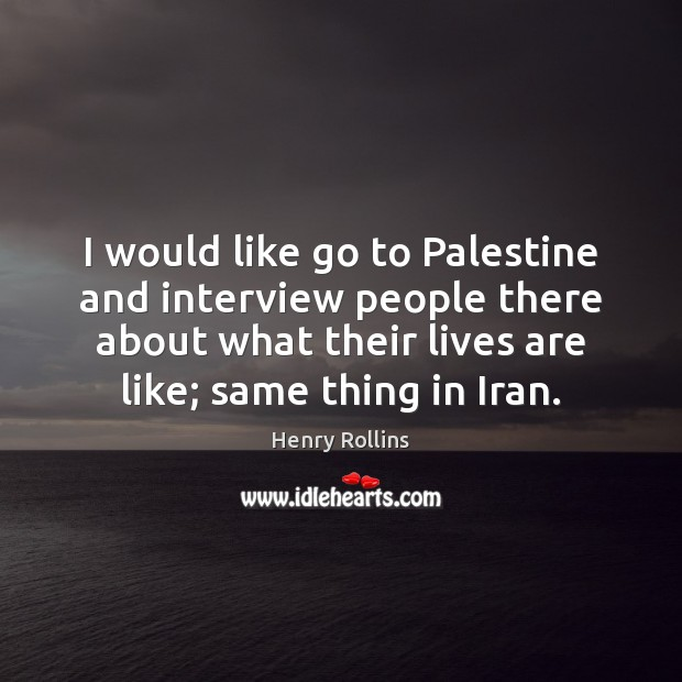 Image, I would like go to Palestine and interview people there about what
