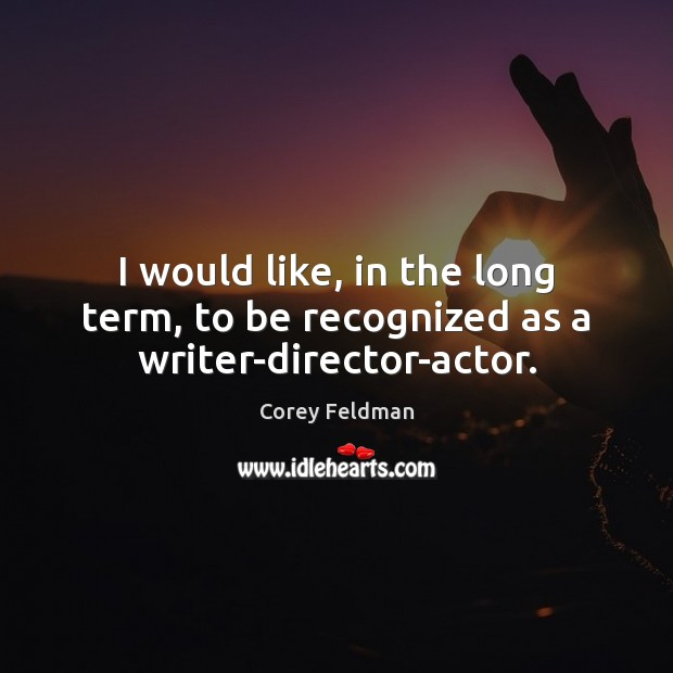 I would like, in the long term, to be recognized as a writer-director-actor. Corey Feldman Picture Quote