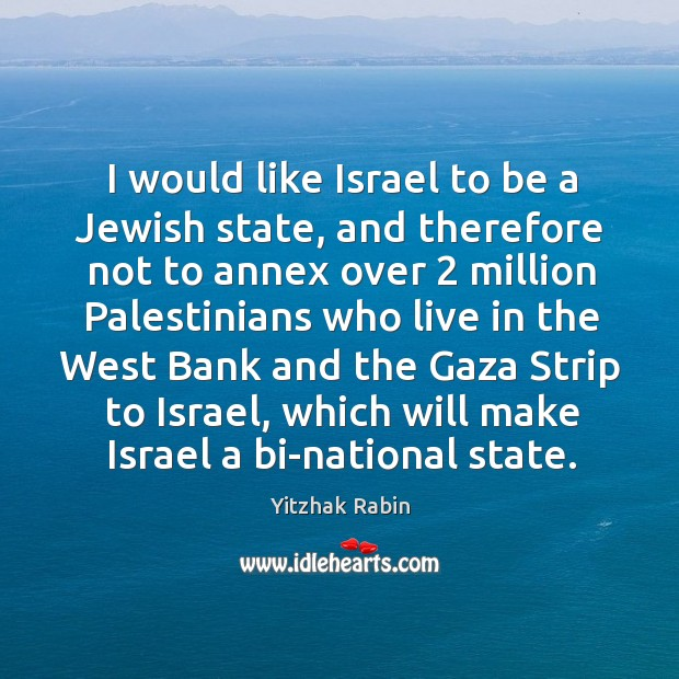 I would like israel to be a jewish state, and therefore not to annex over 2 million Yitzhak Rabin Picture Quote