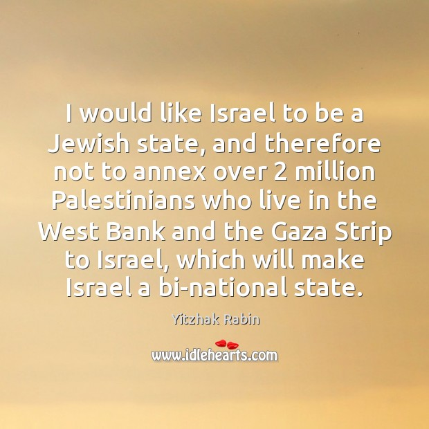 I would like Israel to be a Jewish state, and therefore not Yitzhak Rabin Picture Quote