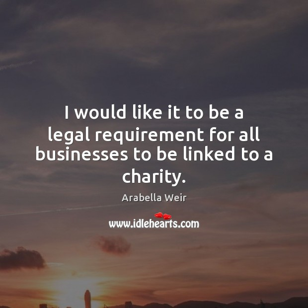 Image, I would like it to be a legal requirement for all businesses to be linked to a charity.