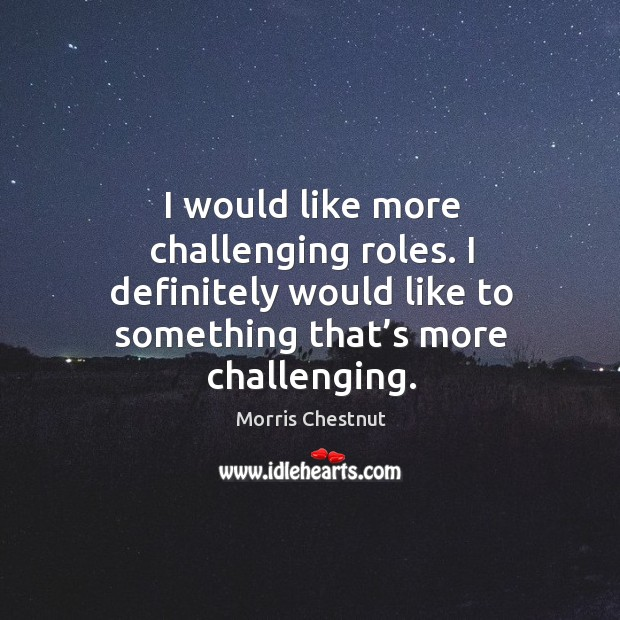 I would like more challenging roles. I definitely would like to something that's more challenging. Morris Chestnut Picture Quote