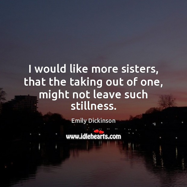 Image, I would like more sisters, that the taking out of one, might not leave such stillness.