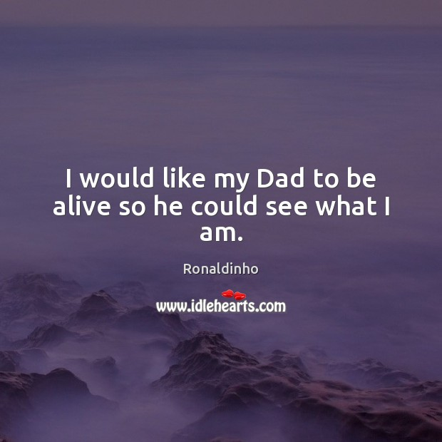 Image, I would like my Dad to be alive so he could see what I am.