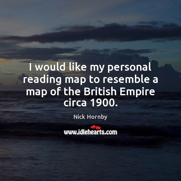 I would like my personal reading map to resemble a map of the British Empire circa 1900. Nick Hornby Picture Quote