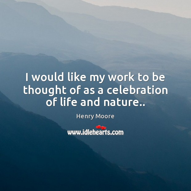 I would like my work to be thought of as a celebration of life and nature.. Henry Moore Picture Quote