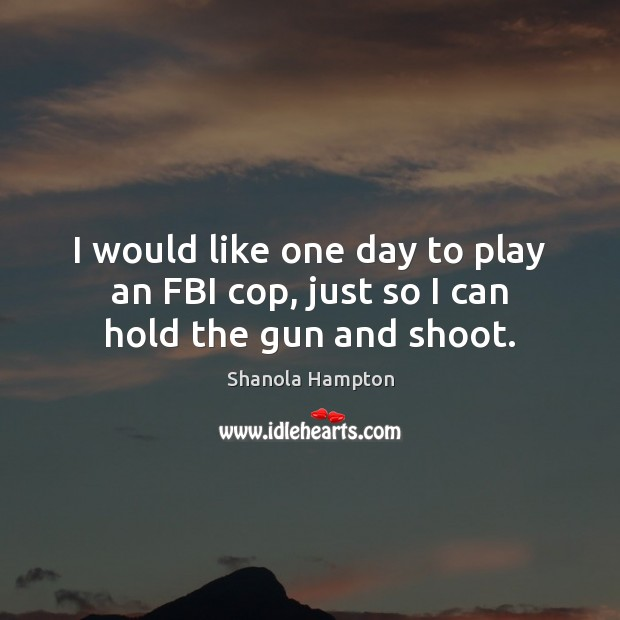 I would like one day to play an FBI cop, just so I can hold the gun and shoot. Image