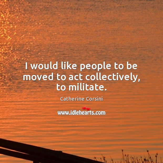 I would like people to be moved to act collectively, to militate. Image