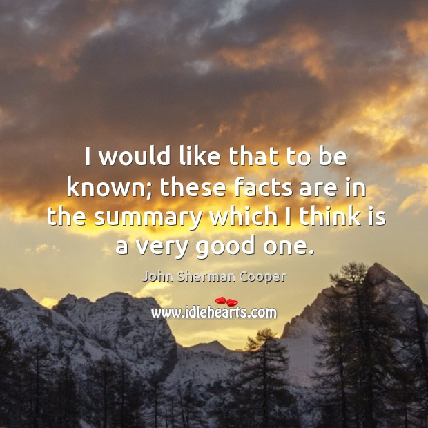 I would like that to be known; these facts are in the summary which I think is a very good one. John Sherman Cooper Picture Quote