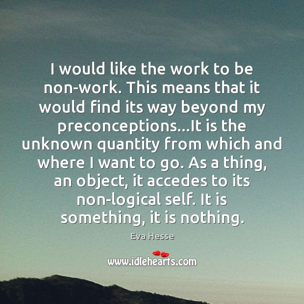 I would like the work to be non-work. This means that it Eva Hesse Picture Quote